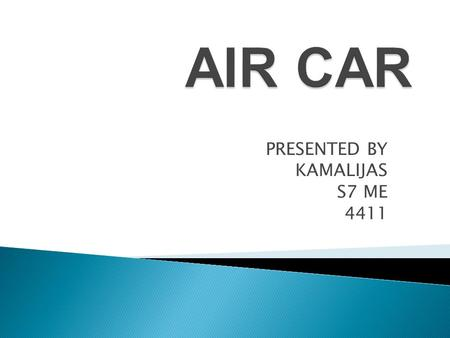 PRESENTED BY KAMALIJAS S7 ME 4411. The Air Car is a car currently being developed, and, eventually, manufactured by Moteur Developpement International.