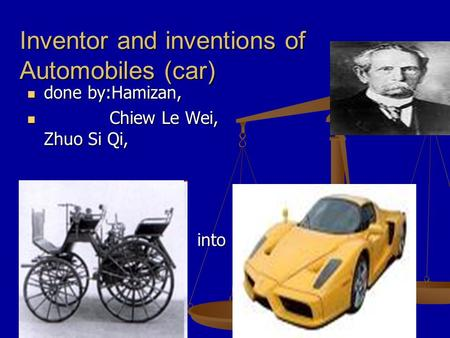 Inventor and inventions of Automobiles (car) done by:Hamizan, done by:Hamizan, Chiew Le Wei, Zhuo Si Qi, Chiew Le Wei, Zhuo Si Qi, into into.