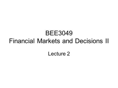 BEE3049 Financial Markets and Decisions II Lecture 2.