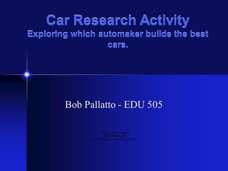 Car Research Activity Exploring which automaker builds the best cars. Bob Pallatto - EDU 505.