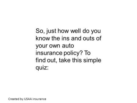 So, just how well do you know the ins and outs of your own auto insurance policy? To find out, take this simple quiz: Created by USAA insurance.