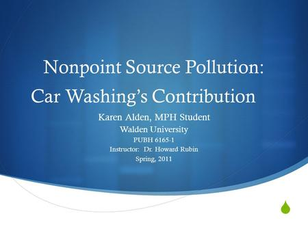 Nonpoint Source Pollution: Car Washings Contribution Karen Alden, MPH Student Walden University PUBH 6165-1 Instructor: Dr. Howard Rubin Spring, 2011.