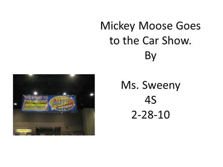 Mickey Moose Goes to the Car Show. By Ms. Sweeny 4S 2-28-10.