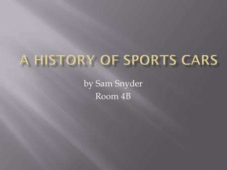 By Sam Snyder Room 4B. Hello my name is Sam My essential question is what were the first sports car? how fast did they go? how much did they cost? And.