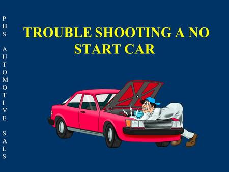 PHSAUTOMOTIVESALSPHSAUTOMOTIVESALS TROUBLE SHOOTING A NO START CAR.