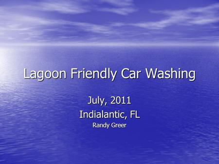 Lagoon Friendly Car Washing July, 2011 Indialantic, FL Randy Greer.