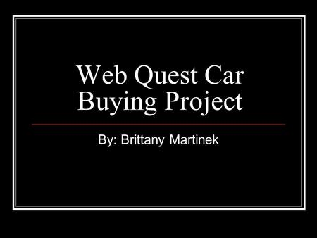 Web Quest Car Buying Project By: Brittany Martinek.