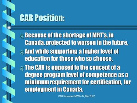 CAR Resolution MW02-17, Mar 2002 CAR Position: b Because of the shortage of MRTs, in Canada, projected to worsen in the future, b And while supporting.