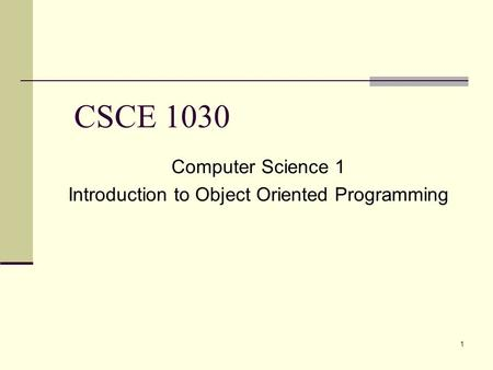 1 CSCE 1030 Computer Science 1 Introduction to Object Oriented Programming.