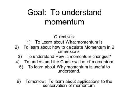 Goal: To understand momentum Objectives: 1)To Learn about What momentum is 2)To learn about how to calculate Momentum in 2 dimensions 3)To understand How.