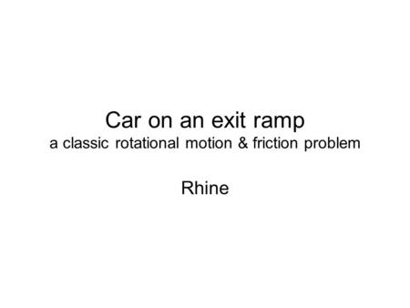 Car on an exit ramp a classic rotational motion & friction problem Rhine.