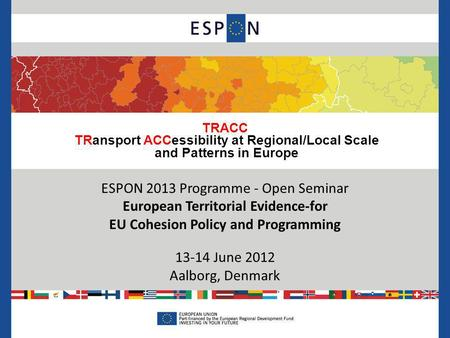 TRACC TRansport ACCessibility at Regional/Local Scale and Patterns in Europe ESPON 2013 Programme - Open Seminar European Territorial Evidence-for EU Cohesion.