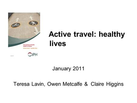 Active travel: healthy lives January 2011 Teresa Lavin, Owen Metcalfe & Claire Higgins.