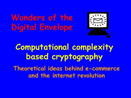 Wonders of the Digital Envelope Computational complexity based cryptography Theoretical ideas behind e-commerce and the internet revolution.