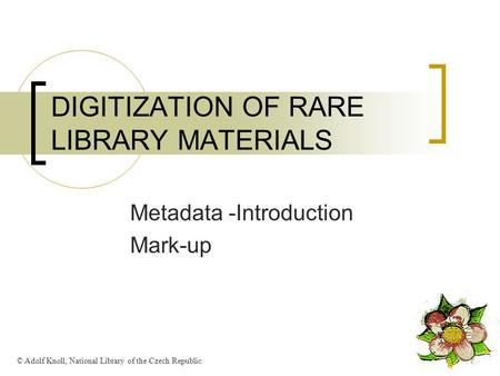 DIGITIZATION OF RARE LIBRARY MATERIALS Metadata -Introduction Mark-up © Adolf Knoll, National Library of the Czech Republic.