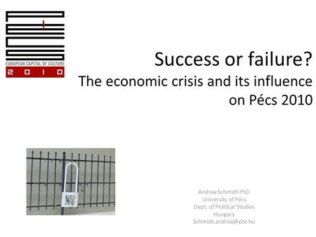 Success or failure? The economic crisis and its influence on Pécs 2010 Andrea Schmidt PhD University of Pécs Dept. of Political Studies Hungary
