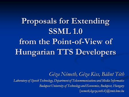 Proposals for Extending SSML 1.0 from the Point-of-View of Hungarian TTS Developers Géza Németh, Géza Kiss, Bálint Tóth Laboratory of Speech Technology,