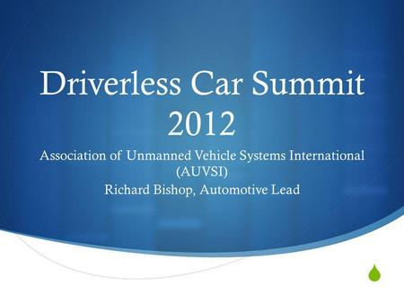 Driverless Car Summit 2012 Association of Unmanned Vehicle Systems International (AUVSI) Richard Bishop, Automotive Lead.