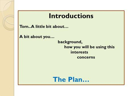 Introductions Tom.. A little bit about… A bit about you… background, how you will be using this interests concerns The Plan…