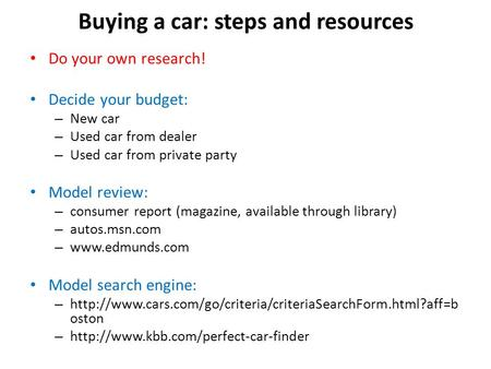 Buying a car: steps and resources Do your own research! Decide your budget: – New car – Used car from dealer – Used car from private party Model review: