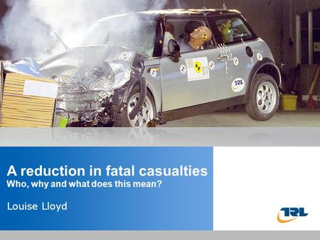 Insert the title of your presentation here Presented by Name Here Job Title - Date A reduction in fatal casualties Who, why and what does this mean? Louise.