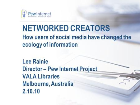 NETWORKED CREATORS How users of social media have changed the ecology of information Lee Rainie Director – Pew Internet Project VALA Libraries Melbourne,
