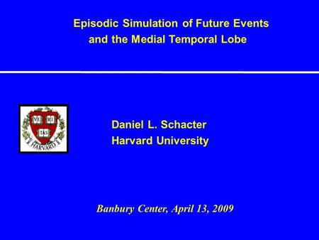 Daniel L. Schacter Harvard University Episodic Simulation of Future Events and the Medial Temporal Lobe Banbury Center, April 13, 2009.