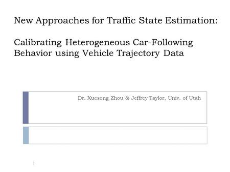 New Approaches for Traffic State Estimation: Calibrating Heterogeneous Car-Following Behavior using Vehicle Trajectory Data Dr. Xuesong Zhou & Jeffrey.
