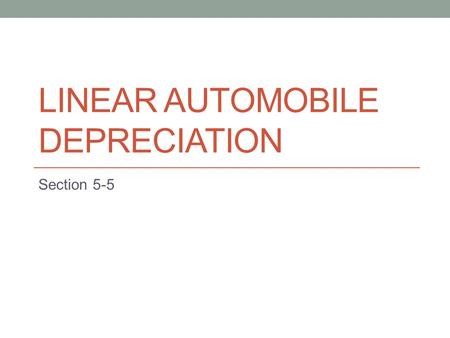 LINEAR AUTOMOBILE DEPRECIATION Section 5-5. Linear Depreciation Most cars will not be worth their purchase price as they get older They depreciate in.