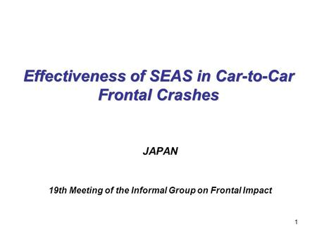 Effectiveness of SEAS in Car-to-Car Frontal Crashes JAPAN 19th Meeting of the Informal Group on Frontal Impact 1.