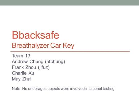 Bbacksafe Breathalyzer Car Key Team 13 Andrew Chung (afchung) Frank Zhou (jifuz) Charlie Xu May Zhai Note: No underage subjects were involved in alcohol.