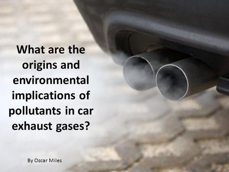 What are the origins and environmental implications of pollutants in car exhaust gases? By Oscar Miles.