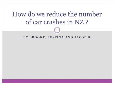 BY BROOKE, JUSTINA AND JACOB R How do we reduce the number of car crashes in NZ ?