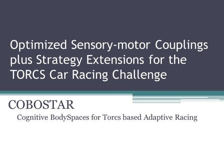 Optimized Sensory-motor Couplings plus Strategy Extensions for the TORCS Car Racing Challenge COBOSTAR Cognitive BodySpaces for Torcs based Adaptive Racing.