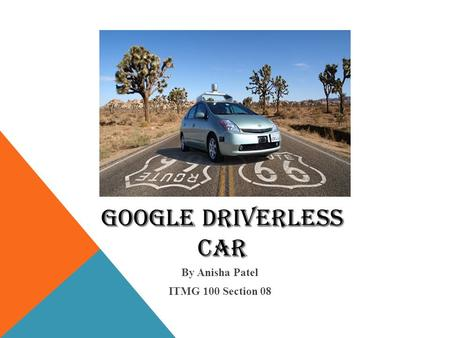 Google Driverless Car By Anisha Patel ITMG 100 Section 08.