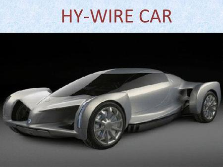 HY-WIRE CAR. Abstract In this we describe about car that runs on Hydrogen. We give in Hydrogen as source of fuel for running the vehicle. The technology.