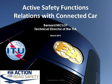 Active Safety Functions Relations with Connected Car Bernard NICLOT Technical Director of the FIA March 2014 Connected Car - Safety.