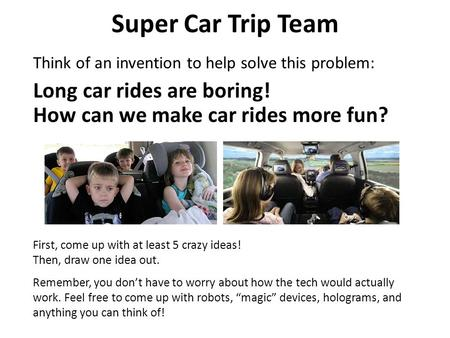 Super Car Trip Team Think of an invention to help solve this problem: First, come up with at least 5 crazy ideas! Then, draw one idea out. Remember, you.