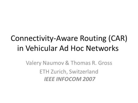 Connectivity-Aware Routing (CAR) in Vehicular Ad Hoc Networks Valery Naumov & Thomas R. Gross ETH Zurich, Switzerland IEEE INFOCOM 2007.