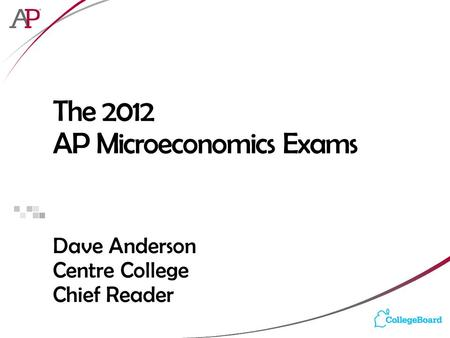 The 2012 AP Microeconomics Exams Dave Anderson Centre College Chief Reader.