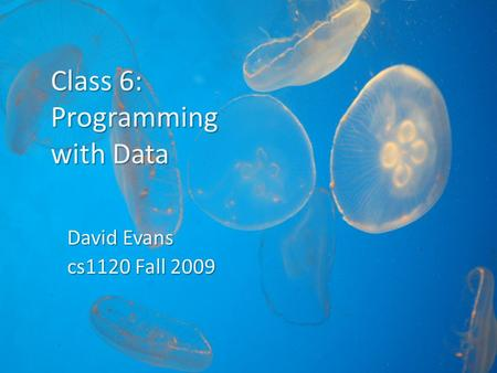 Class 6: Programming with Data David Evans cs1120 Fall 2009.