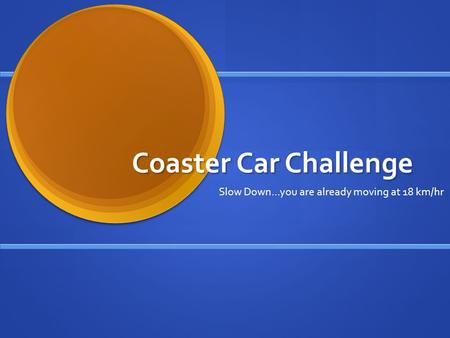 Coaster Car Challenge Slow Down…you are already moving at 18 km/hr.
