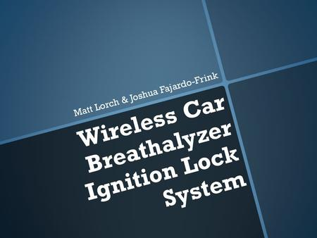 Wireless Car Breathalyzer Ignition Lock System Matt Lorch & Joshua Fajardo-Frink.