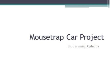 Mousetrap Car Project By: Jeremiah Oghafua.