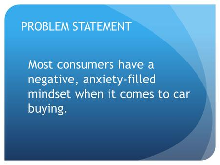 PROBLEM STATEMENT Most consumers have a negative, anxiety-filled mindset when it comes to car buying.