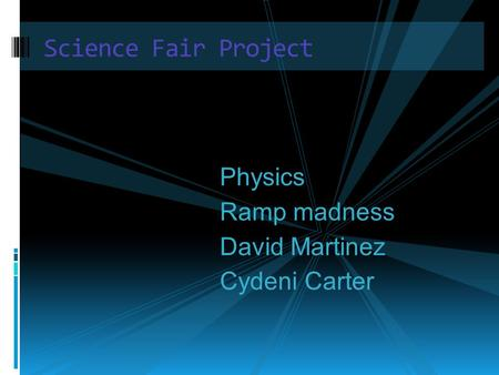 Science Fair Project Physics Ramp madness David Martinez Cydeni Carter.