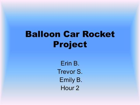 Balloon Car Rocket Project Erin B. Trevor S. Emily B. Hour 2.