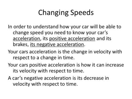 Changing Speeds In order to understand how your car will be able to change speed you need to know your cars acceleration, its positive acceleration and.