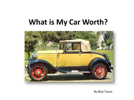 What is My Car Worth? By Bob Travis. Exactly what someone will pay for it. ( A Travis Truism)