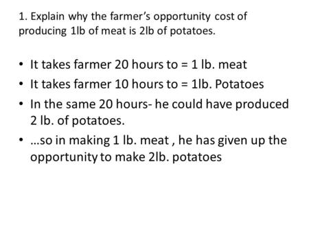 1. Explain why the farmers opportunity cost of producing 1lb of meat is 2lb of potatoes. It takes farmer 20 hours to = 1 lb. meat It takes farmer 10 hours.
